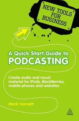 A Quick Start Guide to Podcasting: Create Your Own Audio and Visual Material for iPods, Blackberries, Mobile Phones and Websites