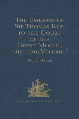 The Embassy of Sir Thomas Roe to the Court of the Great Mogul, 1615-1619: As Narrated in his Journal and Correspondence. Volumes I-II