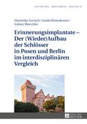 Erinnerungsimplantate – Der  (Wieder-)Aufbau der Schloesser in Posen und Berlin im interdisziplinaeren Vergleich