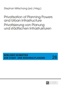 Privatisation of Planning Powers and Urban Infrastructure- Privatisierung von Planung und staedtischen Infrastrukturen