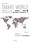 Smart World Comment de simples idées deviennent-elles de grandes innovations ? - Tome I