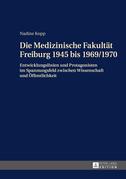 Die Medizinische Fakultaet Freiburg 1945 bis 1969/1970