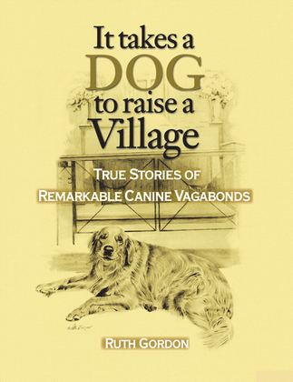 It Takes a Dog to Raise a Village: True Stories of Remarkable canine Vagabonds