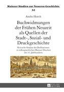 Buchwidmungen der Fruehen Neuzeit als Quellen der Stadt-, Sozial- und Druckgeschichte