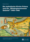 Die katholische Kirche Polens und die «Wiedergewonnenen Gebiete» 1945–1948