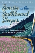 Sunrise on the Southbound Sleeper: The New Telegraph Book of Great Railway Journeys