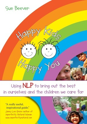 Happy Kids Happy You: Using NLP to bring out the best in ourselves and the children we care for