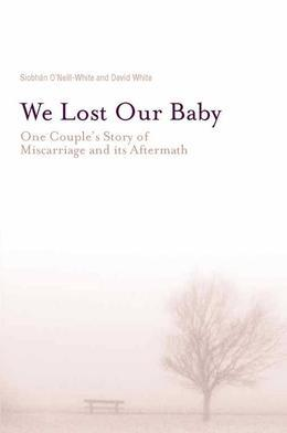 We Lost Our Baby: One Couple's Story of Miscarriage and Its Aftermath