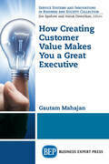 How Creating Customer Value Makes You a Great Executive
