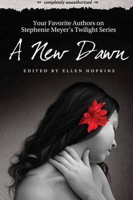 A New Dawn: Your Favorite Authors on Stephenie Meyer's Twilight Series: Completely Unauthorized
