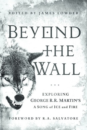 Beyond the Wall: Exploring George R. R. Martin's A Song of Ice and Fire, From A Game of Thrones to A Dance with Drago