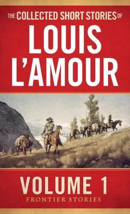 The Collected Short Stories of Louis L'Amour: Unabridged Selections from The Frontier Stories: Volume 1: Frontier Stories