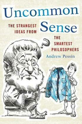 Uncommon Sense: The Strangest Ideas from the Smartest Philosophers