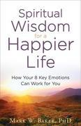 Spiritual Wisdom for a Happier Life: How Your 8 Key Emotions Can Work for You