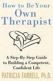 How to Be Your Own Therapist : A Step-by-Step Guide to Building a Competent, Confident Life