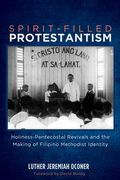Spirit-Filled Protestantism: Holiness-Pentecostal Revivals and the Making of Filipino Methodist Identity