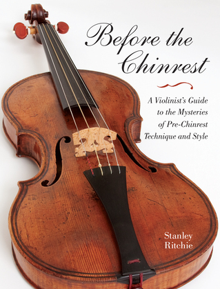 Before the Chinrest: A Violinist's Guide to the Mysteries of Pre-Chinrest Technique and Style