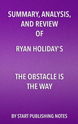 Summary, Analysis, and Review of Ryan Holiday's The Obstacle Is the Way