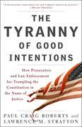 The Tyranny of Good Intentions: How Prosecutors and Law Enforcement Are Trampling the Constitution in the Nameof Justice