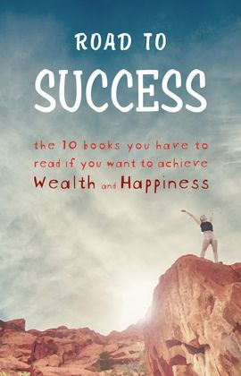 Road to Success - The 10 Books You Have to Read If You Want to Achieve Wealth and Happiness