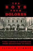 The Boys from Dolores: Fidel Castro's Classmates from Revolution to Exile