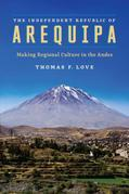 The Independent Republic of Arequipa: Making Regional Culture in the Andes