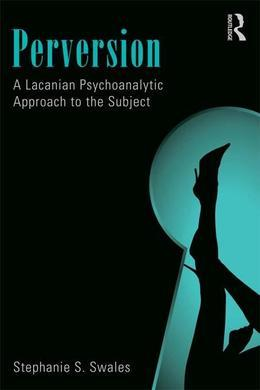 Perversion: A Lacanian Psychoanalytic Approach to the Subject