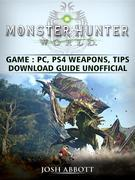 Monster Hunter World Game, PC, PS4, Weapons, Tips, Download Guide Unofficial