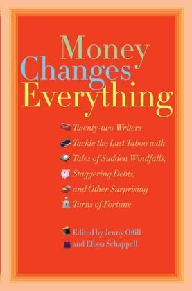Money Changes Everything: Twenty-Two Writers Tackle the Last Taboo with Tales of Sudden Windfalls, Staggering Debts, and Other Surprising Turns of For
