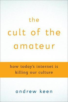The Cult of the Amateur: How blogs, MySpace, YouTube, and the rest of today's user-generated media are destroying our economy, our culture, and our va