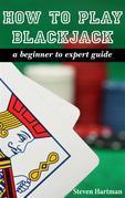 Blackjack: How To Play Blackjack: A Beginner to Expert Guide