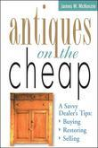 Antiques on the Cheap: A Savvy Dealer's Tips: Buying, Restoring, Selling
