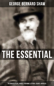 The Essential G. B. Shaw: Celebrated Plays, Novels, Personal Letters, Essays & Articles