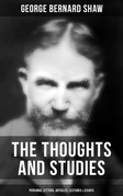 The Thoughts and Studies of G. Bernard Shaw: Personal Letters, Articles, Lectures & Essays