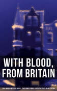 WITH BLOOD, FROM BRITAIN: 350+ Murder Mystery Novels, True Crime Stories & Detective Tales in One Edition