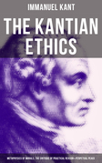 The Kantian Ethics: Metaphysics of Morals, The Critique of Practical Reason & Perpetual Peace
