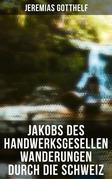 Jakobs des Handwerksgesellen Wanderungen durch die Schweiz (Vollständige Ausgabe)