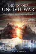 Ending Our Uncivil War: A Path to Political Recovery & Spiritual Renewal