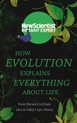 How Evolution Explains Everything About Life: From Darwin¿s brilliant idea to today¿s epic theory