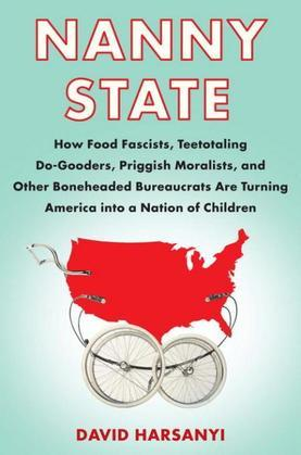 Nanny State: How Food Fascists, Teetotaling Do-Gooders, Priggish Moralists, and other Boneheaded Bureaucrats are Turning America into a Nation of Chil
