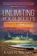 Unlimiting Your Beliefs: 7 Keys to Greater Success in Your Personal and Professional Life; Told Through My Journey to the Toughest Race in the World