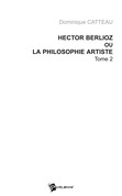 Hector Berlioz ou la philosophie artiste Tome 2