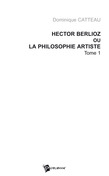 Hector Berlioz ou la philosophie artiste Tome 1