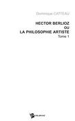 Hector Berlioz ou la philosophie artiste Tome 1