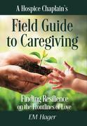A Hospice Chaplain's Fieldguide to Caregiving