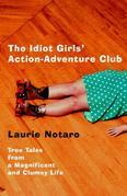 The Idiot Girls' Action-Adventure Club: True Tales from a Magnificent and Clumsy Life