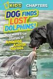 National Geographic Kids Chapters: Dog Finds Lost Dolphins: And More True Stories of Amazing Animal Heroes