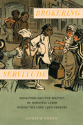 Brokering Servitude: Migration and the Politics of Domestic Labor during the Long Nineteenth Century