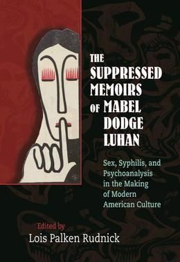The Suppressed Memoirs of Mabel Dodge Luhan: Sex, Syphilis, and Psychoanalysis in the Making of Modern American Culture