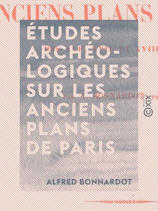 Études archéologiques sur les anciens plans de Paris - Des XVIe, XVIIe et XVIIIe siècles